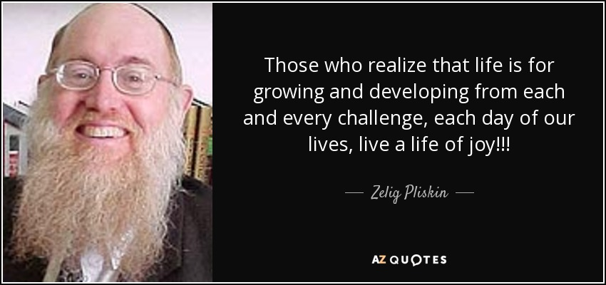 Those who realize that life is for growing and developing from each and every challenge, each day of our lives, live a life of joy!!! - Zelig Pliskin