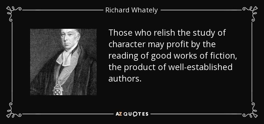 Those who relish the study of character may profit by the reading of good works of fiction, the product of well-established authors. - Richard Whately