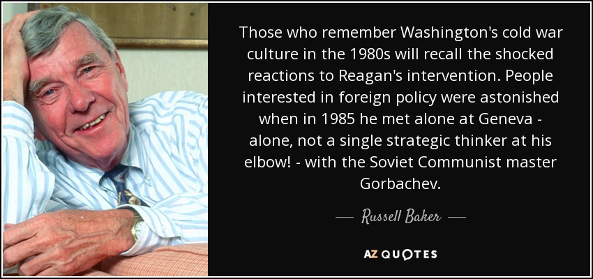 Those who remember Washington's cold war culture in the 1980s will recall the shocked reactions to Reagan's intervention. People interested in foreign policy were astonished when in 1985 he met alone at Geneva - alone, not a single strategic thinker at his elbow! - with the Soviet Communist master Gorbachev. - Russell Baker