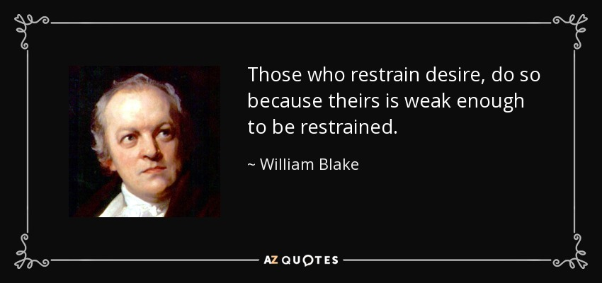 Those who restrain desire, do so because theirs is weak enough to be restrained. - William Blake