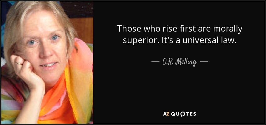 Those who rise first are morally superior. It's a universal law. - O.R. Melling