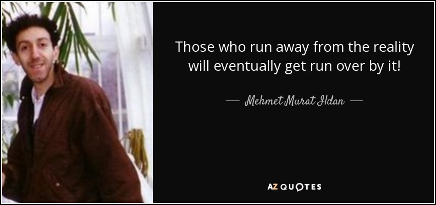 Mehmet Murat Ildan Quote Those Who Run Away From The Reality Will