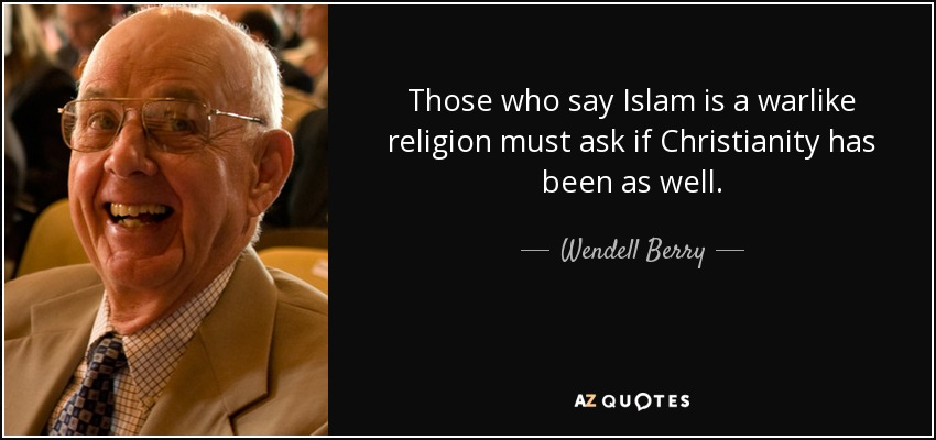 Those who say Islam is a warlike religion must ask if Christianity has been as well. - Wendell Berry