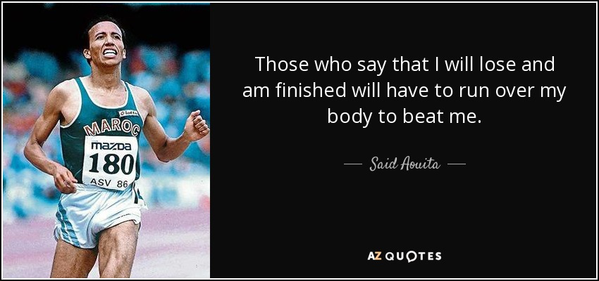 Those who say that I will lose and am finished will have to run over my body to beat me. - Said Aouita