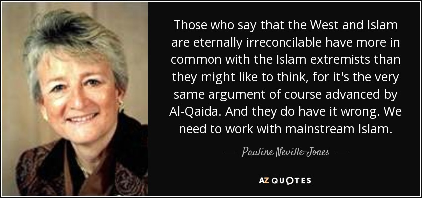 Those who say that the West and Islam are eternally irreconcilable have more in common with the Islam extremists than they might like to think, for it's the very same argument of course advanced by Al-Qaida. And they do have it wrong. We need to work with mainstream Islam. - Pauline Neville-Jones, Baroness Neville-Jones