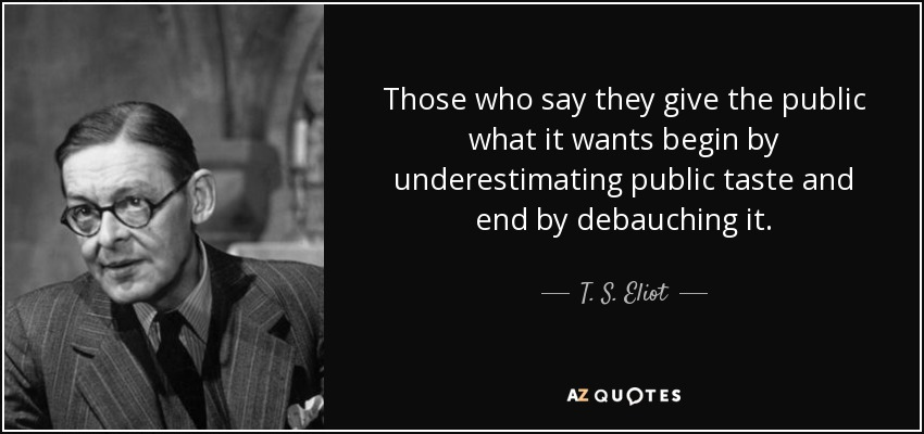 Those who say they give the public what it wants begin by underestimating public taste and end by debauching it. - T. S. Eliot