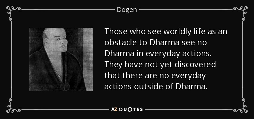 Those who see worldly life as an obstacle to Dharma see no Dharma in everyday actions. They have not yet discovered that there are no everyday actions outside of Dharma. - Dogen