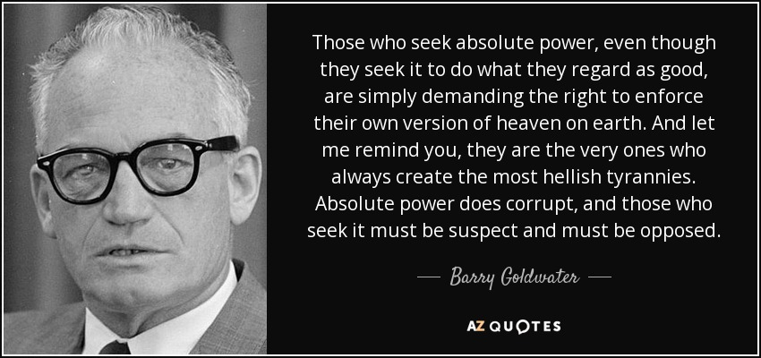 Those who seek absolute power, even though they seek it to do what they regard as good, are simply demanding the right to enforce their own version of heaven on earth. And let me remind you, they are the very ones who always create the most hellish tyrannies. Absolute power does corrupt, and those who seek it must be suspect and must be opposed. - Barry Goldwater