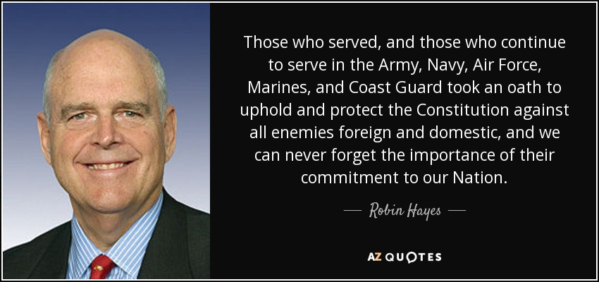 Those who served, and those who continue to serve in the Army, Navy, Air Force, Marines, and Coast Guard took an oath to uphold and protect the Constitution against all enemies foreign and domestic, and we can never forget the importance of their commitment to our Nation. - Robin Hayes