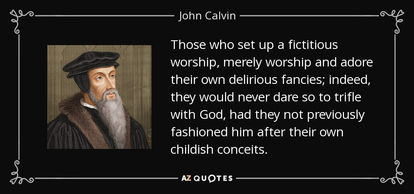 Those who set up a fictitious worship, merely worship and adore their own delirious fancies; indeed, they would never dare so to trifle with God, had they not previously fashioned him after their own childish conceits. - John Calvin