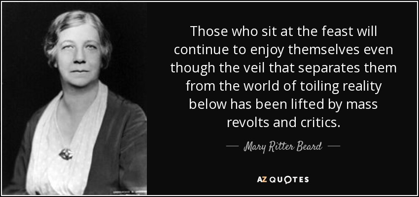 Those who sit at the feast will continue to enjoy themselves even though the veil that separates them from the world of toiling reality below has been lifted by mass revolts and critics. - Mary Ritter Beard