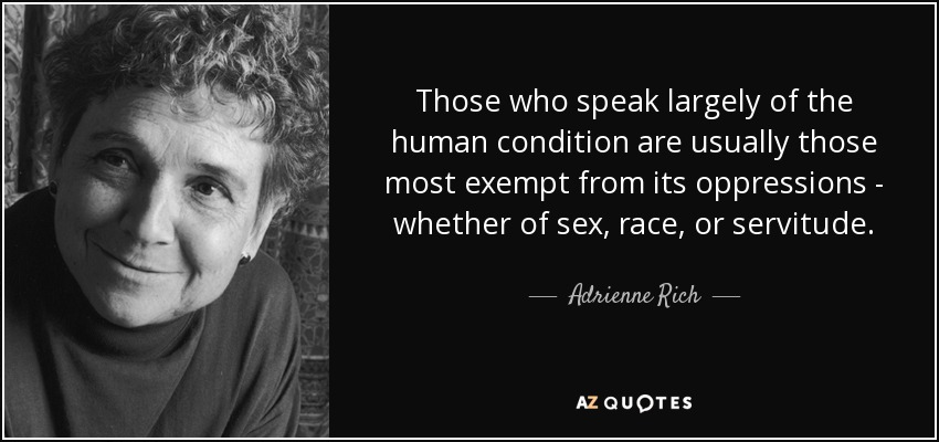 Those who speak largely of the human condition are usually those most exempt from its oppressions - whether of sex, race, or servitude. - Adrienne Rich