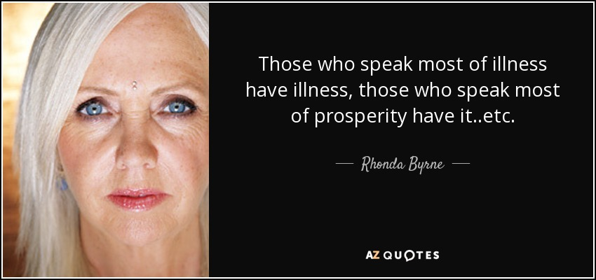 Those who speak most of illness have illness, those who speak most of prosperity have it..etc. - Rhonda Byrne