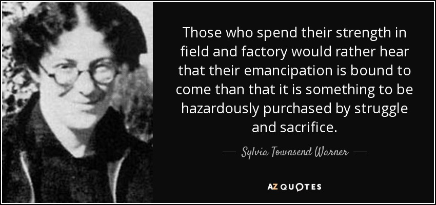 Those who spend their strength in field and factory would rather hear that their emancipation is bound to come than that it is something to be hazardously purchased by struggle and sacrifice. - Sylvia Townsend Warner