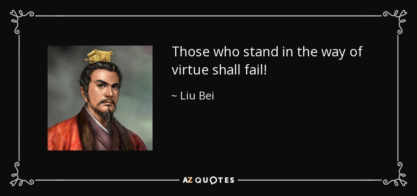 Those who stand in the way of virtue shall fail! - Liu Bei