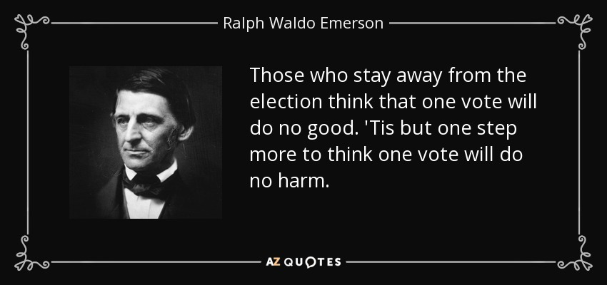 Those who stay away from the election think that one vote will do no good. 'Tis but one step more to think one vote will do no harm. - Ralph Waldo Emerson
