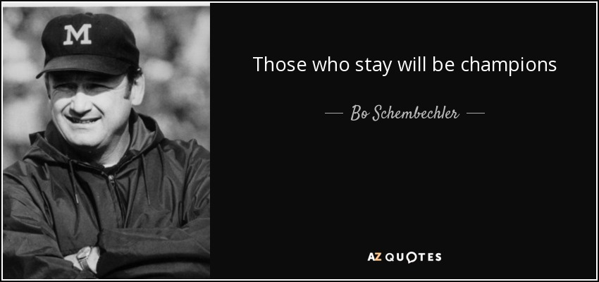 Those who stay will be champions - Bo Schembechler