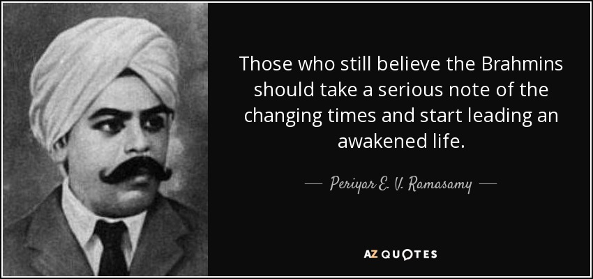 Those who still believe the Brahmins should take a serious note of the changing times and start leading an awakened life. - Periyar E. V. Ramasamy