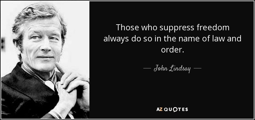 Those who suppress freedom always do so in the name of law and order. - John Lindsay