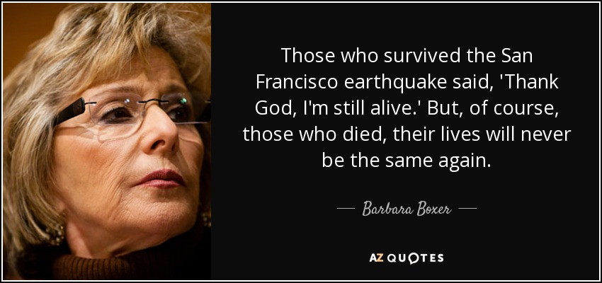 Those who survived the San Francisco earthquake said, 'Thank God, I'm still alive.' But, of course, those who died, their lives will never be the same again. - Barbara Boxer