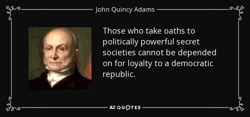 Those who take oaths to politically powerful secret societies cannot be depended on for loyalty to a democratic republic. - John Quincy Adams