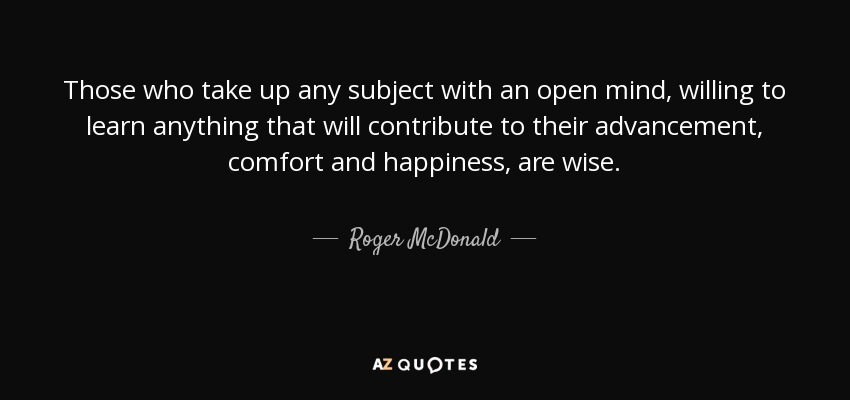 Those who take up any subject with an open mind, willing to learn anything that will contribute to their advancement, comfort and happiness, are wise. - Roger McDonald