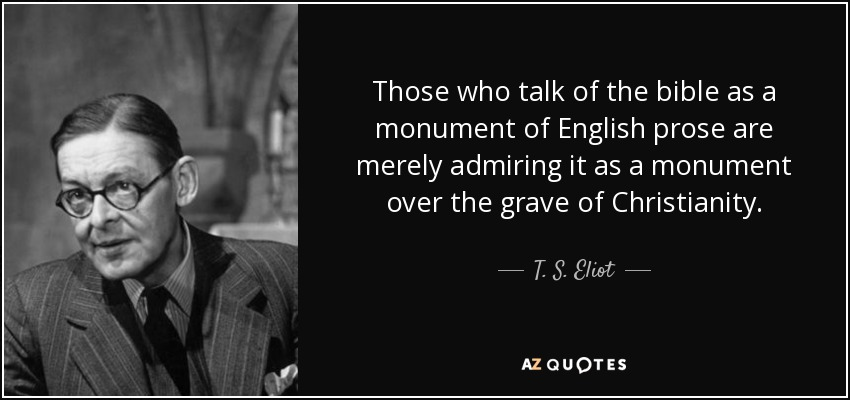 Those who talk of the bible as a monument of English prose are merely admiring it as a monument over the grave of Christianity. - T. S. Eliot