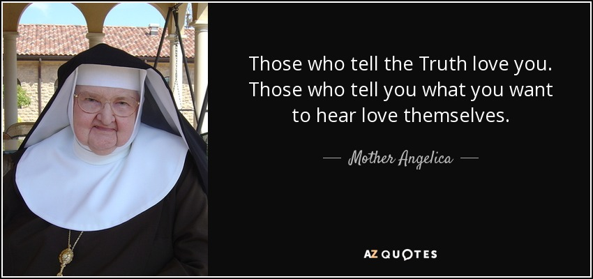 Those who tell the Truth love you. Those who tell you what you want to hear love themselves. - Mother Angelica