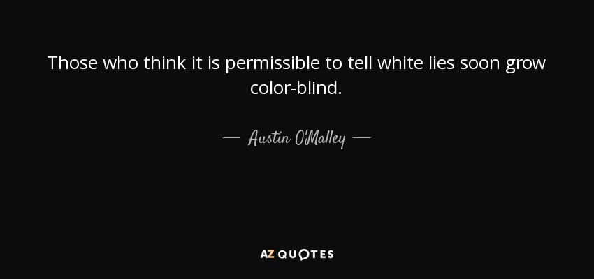 Those who think it is permissible to tell white lies soon grow color-blind. - Austin O'Malley