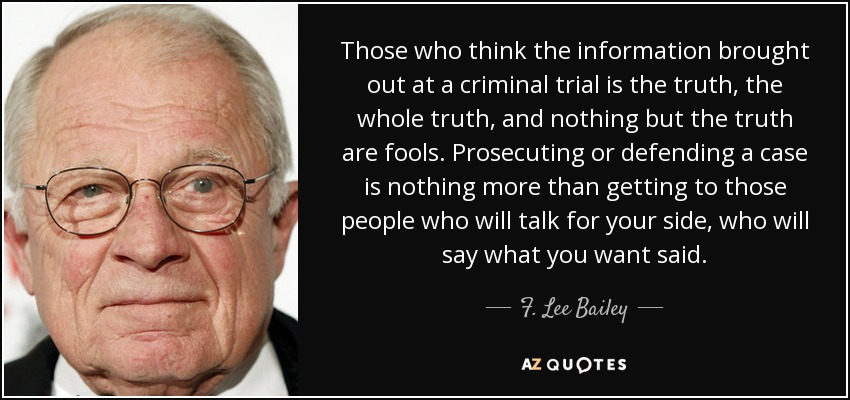 Those who think the information brought out at a criminal trial is the truth, the whole truth, and nothing but the truth are fools. Prosecuting or defending a case is nothing more than getting to those people who will talk for your side, who will say what you want said. - F. Lee Bailey