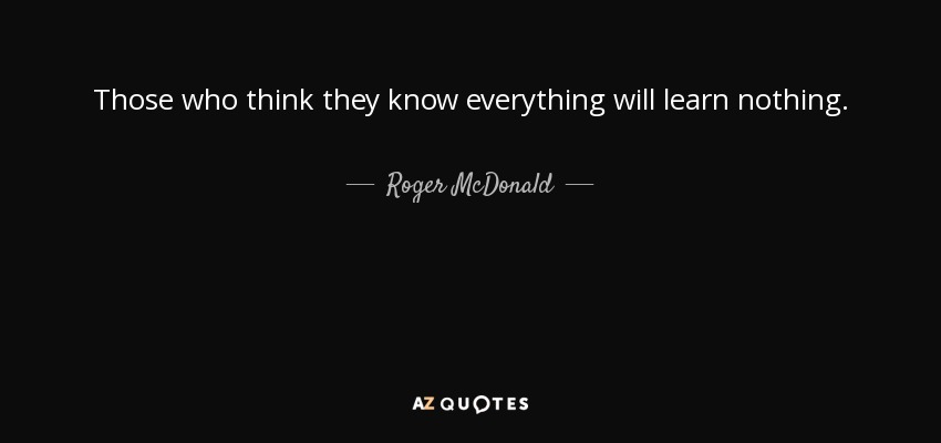 Roger Mcdonald Quote Those Who Think They Know Everything Will