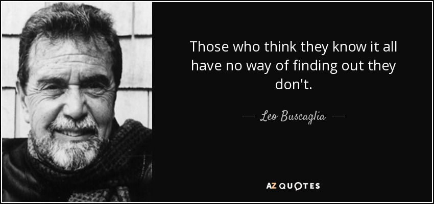 Those who think they know it all have no way of finding out they don't. - Leo Buscaglia