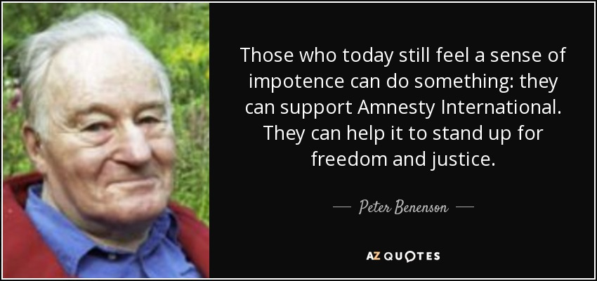 Those who today still feel a sense of impotence can do something: they can support Amnesty International. They can help it to stand up for freedom and justice. - Peter Benenson