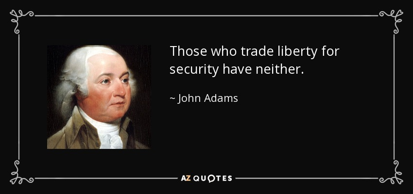 Those who trade liberty for security have neither. - John Adams