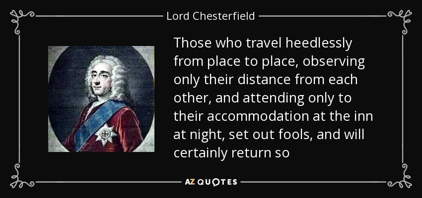 Those who travel heedlessly from place to place, observing only their distance from each other, and attending only to their accommodation at the inn at night, set out fools, and will certainly return so - Lord Chesterfield