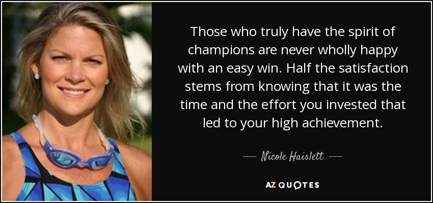 Those who truly have the spirit of champions are never wholly happy with an easy win. Half the satisfaction stems from knowing that it was the time and the effort you invested that led to your high achievement. - Nicole Haislett