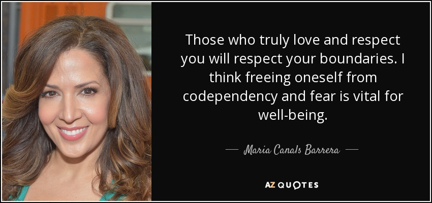 Those who truly love and respect you will respect your boundaries. I think freeing oneself from codependency and fear is vital for well-being. - Maria Canals Barrera