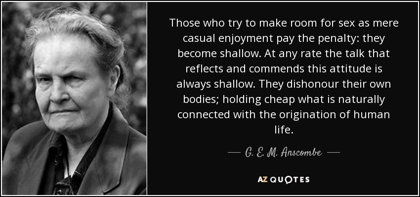 Those who try to make room for sex as mere casual enjoyment pay the penalty: they become shallow. At any rate the talk that reflects and commends this attitude is always shallow. They dishonour their own bodies; holding cheap what is naturally connected with the origination of human life. - G. E. M. Anscombe