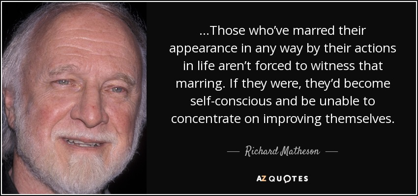 …Those who've marred their appearance in any way by their actions in life aren't forced to witness that marring. If they were, they'd become self-conscious and be unable to concentrate on improving themselves. - Richard Matheson