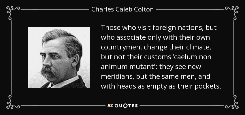 Those who visit foreign nations, but who associate only with their own countrymen, change their climate, but not their customs 'caelum non animum mutant': they see new meridians, but the same men, and with heads as empty as their pockets. - Charles Caleb Colton