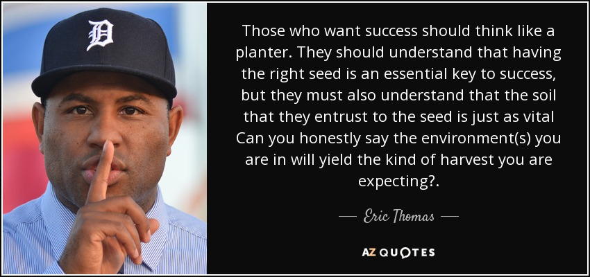 Those who want success should think like a planter. They should understand that having the right seed is an essential key to success, but they must also understand that the soil that they entrust to the seed is just as vital Can you honestly say the environment(s) you are in will yield the kind of harvest you are expecting?. - Eric Thomas