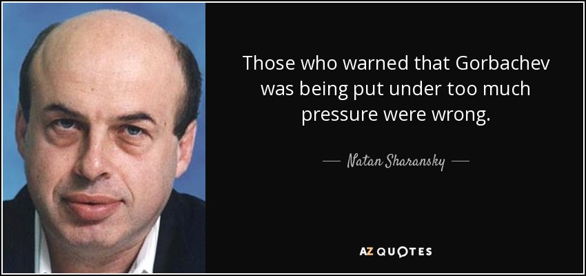 Those who warned that Gorbachev was being put under too much pressure were wrong. - Natan Sharansky