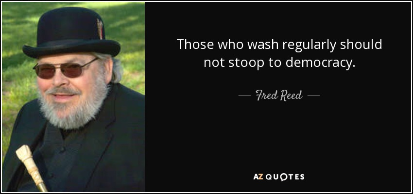 Those who wash regularly should not stoop to democracy. - Fred Reed