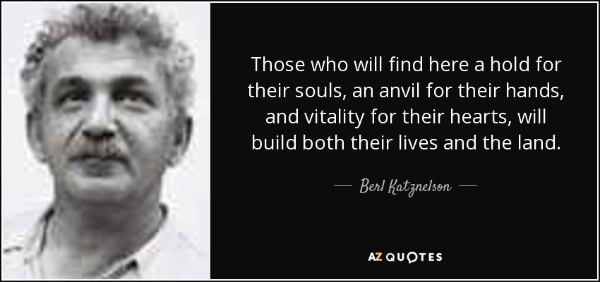 Those who will find here a hold for their souls, an anvil for their hands, and vitality for their hearts, will build both their lives and the land. - Berl Katznelson