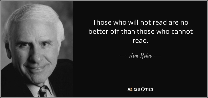 Those who will not read are no better off than those who cannot read. - Jim Rohn