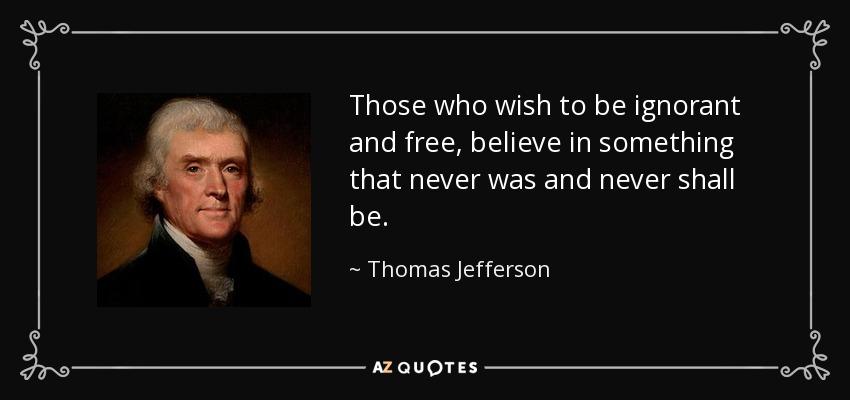 Those who wish to be ignorant and free, believe in something that never was and never shall be. - Thomas Jefferson