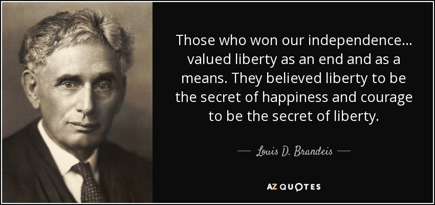 Those who won our independence... valued liberty as an end and as a means. They believed liberty to be the secret of happiness and courage to be the secret of liberty. - Louis D. Brandeis