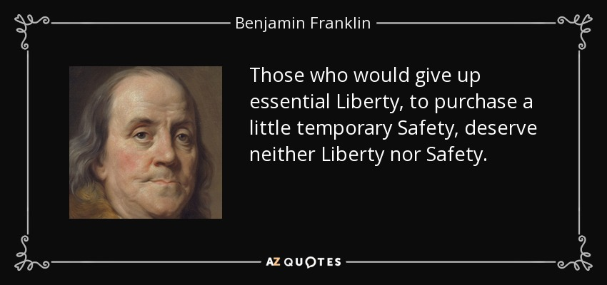 Those who would give up essential Liberty, to purchase a little temporary Safety, deserve neither Liberty nor Safety. - Benjamin Franklin
