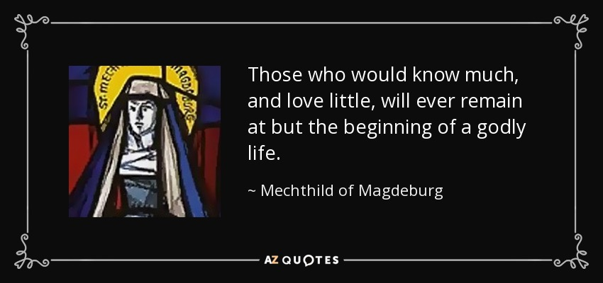Those who would know much, and love little, will ever remain at but the beginning of a godly life. - Mechthild of Magdeburg