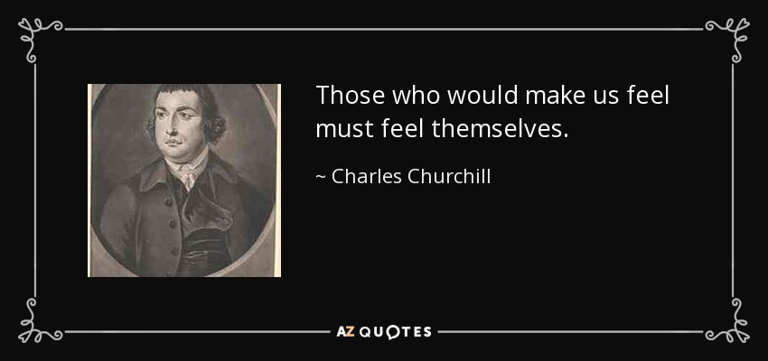 Those who would make us feel must feel themselves. - Charles Churchill